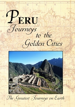 Greatest Journeys on Earth: PERU Journeys to the Golden Cities