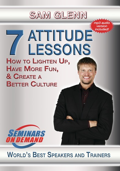 7 Attitude Lessons - How to Lighten Up, Have More Fun and Create a Better Culture